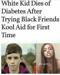 Ah damn these black girls really on some shit huh 🙄: White Kid Dies of  Diabetes After  Trying Black Friends  Kool Aid for First  Time  @SavageeBruh Ah damn these black girls really on some shit huh 🙄