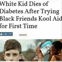 Kool Aid, Memes, and Diabetes: White Kid Dies of  Diabetes After Trying  Black Friends Kool Aid  for First Time  t 193  tweet  Like Ima rp this except without the caption that got it deleted.