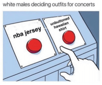 Nba, White, and Dank Memes: white males deciding outfits for concerts  0  hawaiian  shirt  nba jerseyIlunbuttoned Always a tough decision
