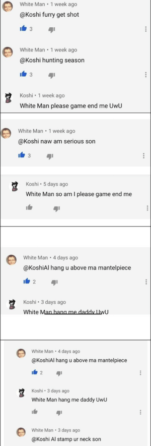 Hunting, Game, and White: White Man 1 week ago  @Koshi furry get shot  C3  White Man 1 week ago  @Koshi hunting season  3  Koshi 1 week ago  White Man please game end me UwU  White Man 1 week ago  @Koshi naw am serious son  3  Koshi 5 days ago  White Man so am I please game end me  White Man 4 days ago  .  @KoshiAl hang u above ma  mantelpiece  2  Koshi  3 days ago  White Man hang me daddy UwU  White Man  4 days ago  @KoshiAl hang u above ma mantelpiece  I 2  Koshi 3 days ago  White Man hang me daddy UwU  White Man 3 days ago  @Koshi Al stamp ur neck son  . Just your average week in the Pyrocynical comment section