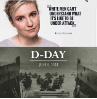 Memes, White, and 🤖: WHITE MEN CANT  UNDERSTAND WHAT  ITS LIKE TO BE  UNDER ATTACK  LENA DUNHAM  D-DAY  JUNE 6, 1944 GO ON.... 🤔