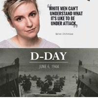 Memes, White, and 🤖: WHITE MEN CANT  UNDERSTAND WHAT  ITS LIKE TO BE  UNDER ATTACK  LENA DUNHAM  D-DAY  JUNE 6, 1944 🇺🇸🇺🇸🇺🇸