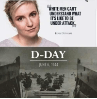 Bad, Memes, and White: WHITE MEN CANT  UNDERSTAND WHAT  ITS LIKE TO BE  UNDER ATTACK  LENA DUNHAM  D-DAY  JUNE 6, 1944 Very bad (or sick) person!  Sent by Juan, a patriot.