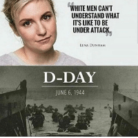 Okay like 25 lighters on my dresser: WHITE MEN CAN'T  UNDERSTAND WHAT  ITS LIKE TO BE  UNDER ATTACK  LENA DUNHAM  D-DAY  JUNE 6, 1944 Okay like 25 lighters on my dresser