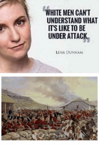 WHITE MEN CANT  UNDERSTAND WHAT  ITS LIKE TO BE  UNDER ATTACK.  LENA DUNHAM