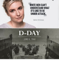 White, D-Day, and Lena Dunham: WHITE MEN CANT  UNDERSTAND WHAT  ITS LIKE TO BE  UNDER ATTACK  LENA DUNHAM  D-DAY  JUNE 6, 1944 Ummmm lemme just leave this here