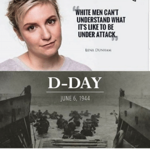 Dank, Memes, and Target: WHITE MEN CANT  UNDERSTAND WHAT  ITS LIKE TO BE  UNDER ATTACK  LENA DUNHAM  D-DAY  JUNE 6, 1944 Ummmm lemme just leave this here by JeevanMiranda MORE MEMES