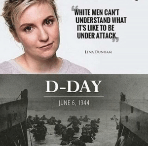 It really do be like that by THRUTheHeaDx069 MORE MEMES: WHITE MEN CANT  UNDERSTAND WHAT  IT'S LIKE TO BE  UNDER ATTACK  LENA DUNHAM  D-DAY  JUNE 6, 1944 It really do be like that by THRUTheHeaDx069 MORE MEMES