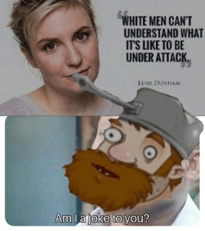 Poor little dave: WHITE MEN CAN'T  UNDERSTAND WHAT  IT'S LIKE TO BE  UNDER ATTACK  LENA DUNHAM  Am Lajoke to you? Poor little dave