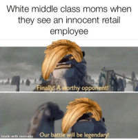 Moms, Snapchat, and White: White middle class moms when  they see an innocent retail  employee  Finally! A worthy opponent!  made with mematic Our battle will be legendary Made with mematic and snapchat 😎