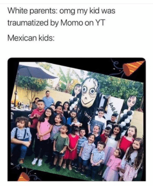Latino kids are only afraid of their mom. 😂: White parents: omg my kid was  traumatized by Momo on YT  Mexican kids: Latino kids are only afraid of their mom. 😂