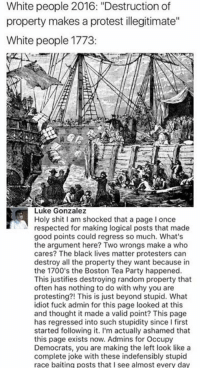 "Black Lives Matter, Memes, and Party: White people 2016: ""Destruction of  property makes a protest illegitimate""  White people 1773  Luke Gonzalez  Holy shit I am shocked that a page I once  respected for making logical posts that made  good points could regress so much. What's  the argument here? Two wrongs make a who  cares? The black lives matter protesters can  destroy all the property they want because in  the 1700's the Boston Tea Party happened  This justifies destroying random property that  often has nothing to do with why you are  protesting?! This is just beyond stupid. What  idiot fuck admin for this page looked at this  and thought it made a valid point? This page  has regressed into such stupidity since I first  started following it. I'm actually ashamed that  this page exists now. Admins for Occupy  Democrats, you are making the left look like a  complete joke with these indefensibly stupid  race baiting posts that I see almost every day (GC)"