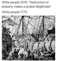 """Blackpeopletwitter, Protest, and White People: White people 2016: """"Destruction of  property makes a protest illegitimate""""  White people 1773: <p>Hypocritical Hysteria (via /r/BlackPeopleTwitter)</p>"""