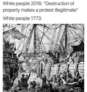 """Protest, White People, and White: White people 2016: """"Destruction of  property makes a protest illegitimate""""  White people 1773: Hypocritical Hysteria"""