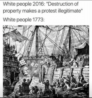 """Protest, White People, and White: White people 2016: """"Destruction of  property makes a protest illegitimate  White people 1773 Make up y'all damn minds"""