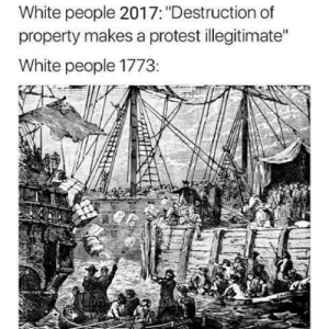 """Protest, White People, and White: White people 2017: """"Destruction of  property makes a protest illegitimate""""  White people 1773"""