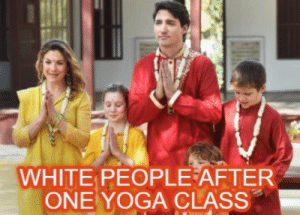 What some Indians are saying about Justin Trudeau's trip to India by Mr_RobotDick FOLLOW 4 MORE MEMES.: WHITE PEOPLE AFTER  ONE YOGA CLASS What some Indians are saying about Justin Trudeau's trip to India by Mr_RobotDick FOLLOW 4 MORE MEMES.
