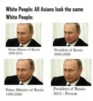 White People, Russia, and White: White People: All Asians look the same  White People:  Prime Minster of Russia  2008-2012  President of Russia  2000-2008  Prime Minister of Russia  1999-2000  President of Russia  2012 Present Vladimir vladimirovitch