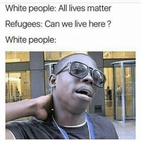 All Lives Matter, Blackpeopletwitter, and Lmao: White people: All lives matter  Refugees: Can we live here?  White people: lmao