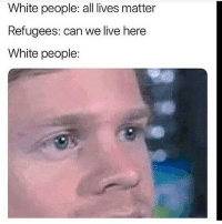 All Lives Matter, White People, and Live: White people: all lives matter  Refugees: can we live here  White people: what y'all beating off to today?
