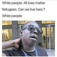 All Lives Matter, White People, and Live: White people: All lives matter  Refugees: Can we live here?  White people: Uhhh.