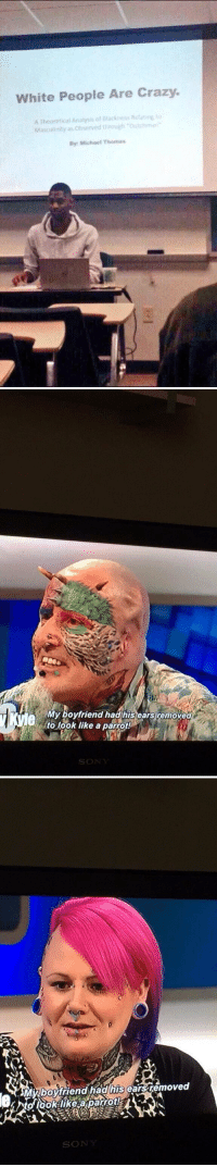 https://t.co/vK8EjSX3ux: White People Are Crazy.  A Theoretical A  of ataciness  Mascuiinity as Obsurved through Dutonmati  Michael Thomas   My boyfriend had his ears removed  to look like a parrot!  SO   AN MRboyfriend had his  carsiemoved  SO https://t.co/vK8EjSX3ux