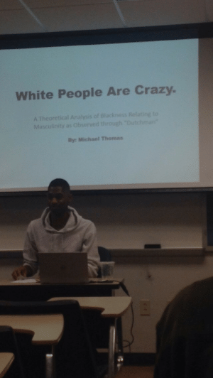 """white people are crazy: White People Are Crazy.  A Theoretical Analysis of Blackness Relating to  Masculinity as Observed through """"Dutchman  By: Michael Thomas"""