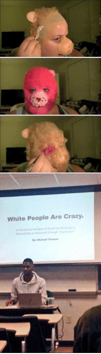 LMFAOO: White People Are Crazy.  A Theoretical Anatmis of Mackness Rotarire to  Masculinity as obsurved through Dutchmar  By: Michael Thomas LMFAOO