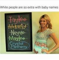 I'm calling my child Tits McGee: White people are so extra with baby names  -Naywie  -May ee  Crystal  Methen I'm calling my child Tits McGee