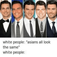 "White People: white people: ""asians all look  the same""  white people:"