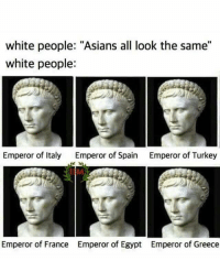 """White People, France, and Greece: white people: """"Asians all look the same""""  white people:  Emperor of Italy  Emperor of Spain  Emperor of Turkey  IIM  Emperor of France  Emperor of Egypt  Emperor of Greece"""