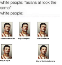 """Meme, White People, and History: white people: """"asians all look the  same  white people:  Emperor of Austria  King of Hungary  King of Bohemia  King of Illyria  King of Galicia-Lodomeria <p>Very niche history meme. How marketable is it? via /r/MemeEconomy <a href=""""http://ift.tt/2DG33qM"""">http://ift.tt/2DG33qM</a></p>"""