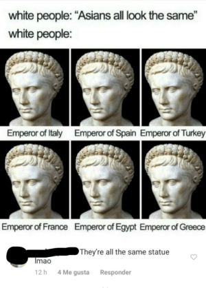 "R/Woooosh: white people: ""Asians all look the same""  white people:  Emperor of Italy  Emperor of Spain Emperor of Turkey  Emperor of France  Emperor of Egypt Emperor of Greece  They're all the same statue  Imao  4 Me gusta  12 h  Responder R/Woooosh"