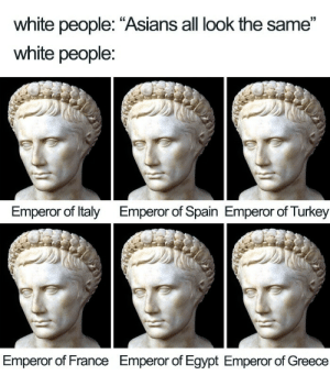 "Hypocrites: white people: ""Asians all look the same""  white people:  Emperor of Italy  Emperor of Spain Emperor of Turkey  Emperor of France  Emperor of Egypt Emperor of Greece Hypocrites"