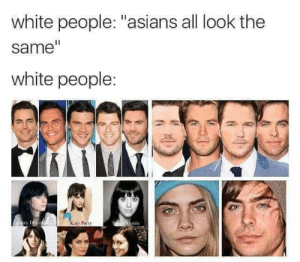 "White People: white people: ""asians all look the  same""  white people:  ey  Katy Perry"
