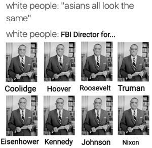 """Bad, Fbi, and White People: white people: """"asians all look the  same""""  white people: FBI Director for..  Coolidge Hoover Roosevelt Truman  Eisenhower Kennedy Johnson Nixon PETA is bad"""