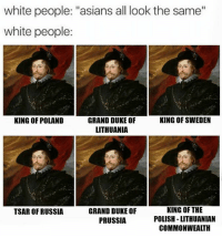 "Birthday, Memes, and White People: white people: ""asians all look the same""  white people:  KING OF POLAND  KING OF SWEDEN  GRAND DUKE OF  LITHUANIA  GRAND DUKE OF  PRUSSIA  KING OF THE  POLISH -LITHUANIAN  COMMONWEALTH  TSAR OF RUSSIA Happy birthday to king Władysław IV Vasa. One man, many titles."