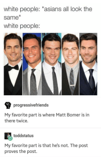 "Matt: white people: ""asians all look the  same  white people  progressivefriends  My favorite part is where Matt Bomer is in  there twice.  toddstatus  My favorite part is that he's not. The post  proves the post."