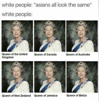 "White People: white people: ""asians all look the same""  white people:  Queen of the United  Kingdom  Queen of Canada  Queen of Australia  Queen of New Zealand  Queen of Jamaica  Queen of Belize"