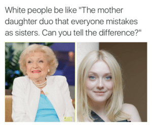 """Be Like, White People, and White: White people be like """"The mother  daughter duo that everyone mistakes  as sisters. Can you tell the difference?"""""""