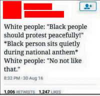 """No, not like that: White people: """"Black people  should protest peacefully!""""  *Black person sits quietly  during national anthem  White people: """"No not like  that.  8:32 PM 30 Aug 16  1,006  RETWEETS  1.247  LIKES No, not like that"""