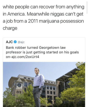 America, Goals, and White People: white people can recover from anything  in America. Meanwhile niggas can't get  a job from a 2011 marijuana possession  charge  AJC@ajc  Bank robber turned Georgetown law  professor is just getting started on his goals  on-ajc.com/2oxUrt4 TRUTH