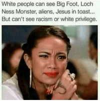 Blind White People: White people can see Big Foot, Loch  Ness Monster, aliens, Jesus in toast...  But can't see racism or white privilege. Blind White People