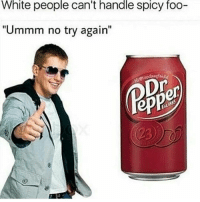 "I was gonna post this last night but I fell alseep: White people can't handle spicy foo-  ""Ummm no try again""  Dr I was gonna post this last night but I fell alseep"