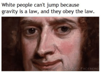 White People: White people can't jump because  gravity is a law, and they obey the law.  U/ZUCCF ACEBERG