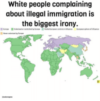 "Facts, Memes, and Native American: White people complaining  about illegal immigration is  the biggest irony.  EuropeColonized or controlled by Europe Partial European control or influence Eropean sphere of influence  Never colonized by Europe  @wokevegana PUROS FACTS!! 💯👆🏾 Repost @wokevegana: ""How do they talk about illegal immigration with a straight face? They are the master illegal immigrants! I don't understand how they have the nerve to complain about it. Side note: Not all undocumented people are immigrants, many are Native American! immigration"