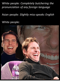 Asian, Memes, and White People: White people: Completely butchering the  pronunciation of any foreign language  Asian people: Slightly miss-speaks English  White people: Raughs in English via /r/memes https://ift.tt/2TYy7tA