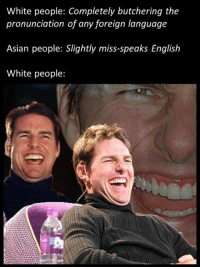 White People: White people: Completely butchering the  pronunciation of any foreign language  Asian people: Slightly miss-speaks English  White people: