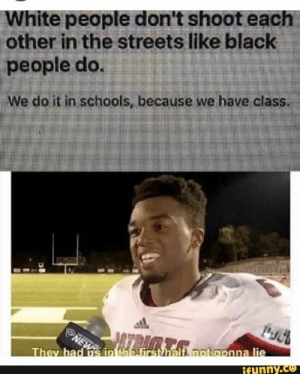 Streets, White People, and Black: White people don't shoot each  other in the streets like black  people do.  We do it in schools, because we have class.  ATBIMTA  NEW  They had us in the first half, not aonna lie  ifunny.co