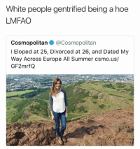 Stop white people 2k17 • 👉Follow me @no_chillbruh for more: White people gentrified being a hoe  LMFAO  Cosmopolitan @Cosmopolitan  l Eloped at 25, Divorced at 26, and Dated My  Way Across Europe All Summer csmo.us/  GF2mrfQ Stop white people 2k17 • 👉Follow me @no_chillbruh for more